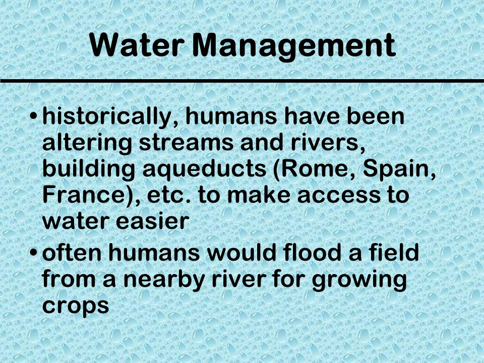 Water Management historically, humans have been altering streams and rivers, building aqueducts (Rome, Spain, France), etc.