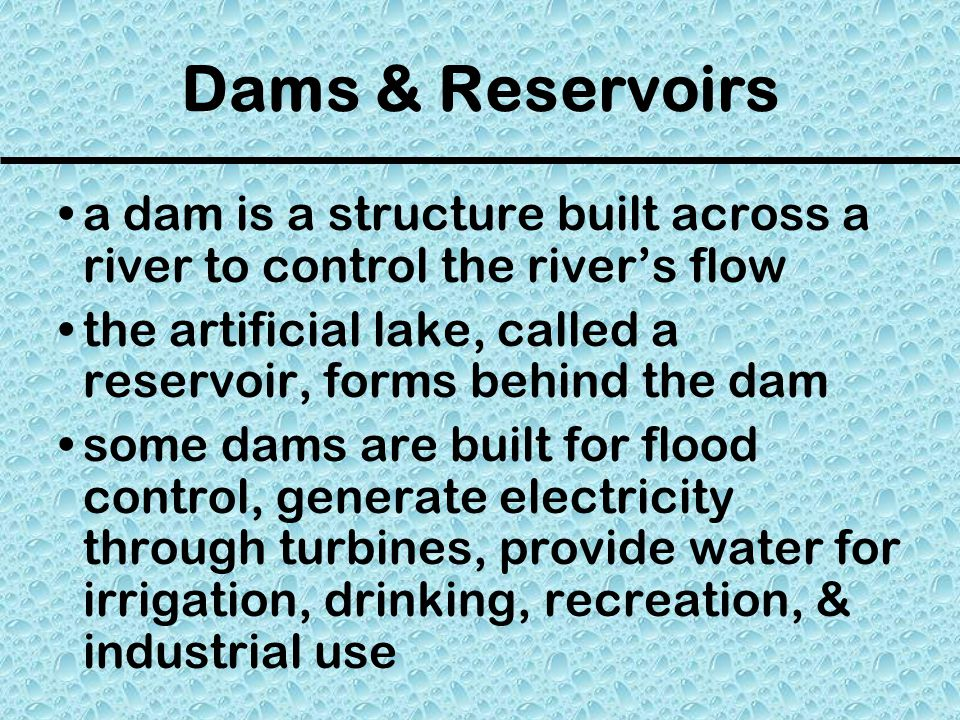 Dams & Reservoirs a dam is a structure built across a river to control the river's flow the artificial lake, called a reservoir, forms behind the dam some dams are built for flood control, generate electricity through turbines, provide water for irrigation, drinking, recreation, & industrial use
