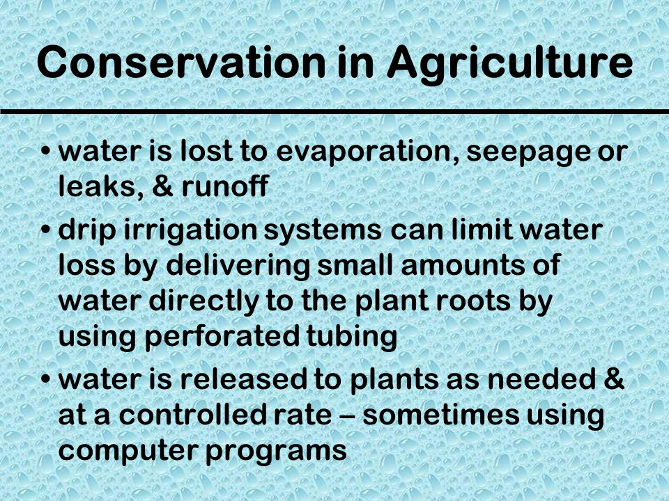 Conservation in Agriculture water is lost to evaporation, seepage or leaks, & runoff drip irrigation systems can limit water loss by delivering small amounts of water directly to the plant roots by using perforated tubing water is released to plants as needed & at a controlled rate – sometimes using computer programs