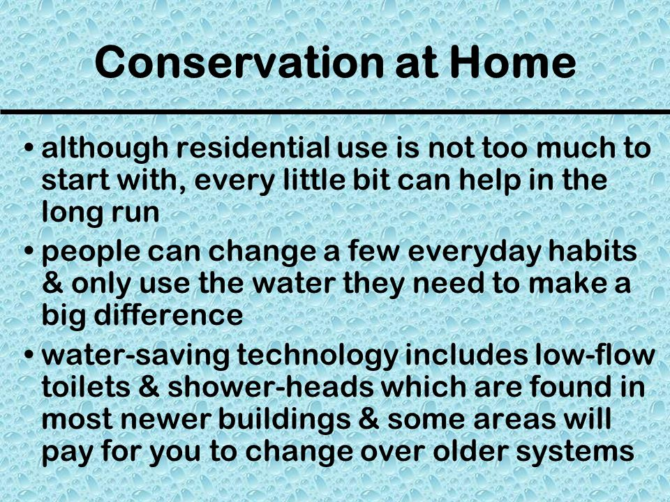 Conservation at Home although residential use is not too much to start with, every little bit can help in the long run people can change a few everyday habits & only use the water they need to make a big difference water-saving technology includes low-flow toilets & shower-heads which are found in most newer buildings & some areas will pay for you to change over older systems