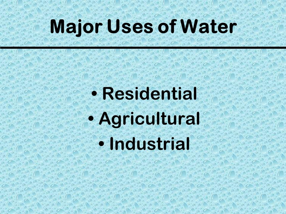 Major Uses of Water Residential Agricultural Industrial