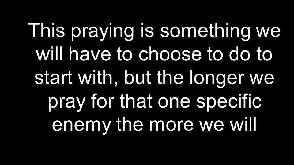 This praying is something we will have to choose to do to start with, but the longer we pray for that one specific enemy the more we will