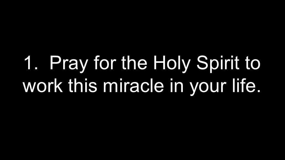 1. Pray for the Holy Spirit to work this miracle in your life.