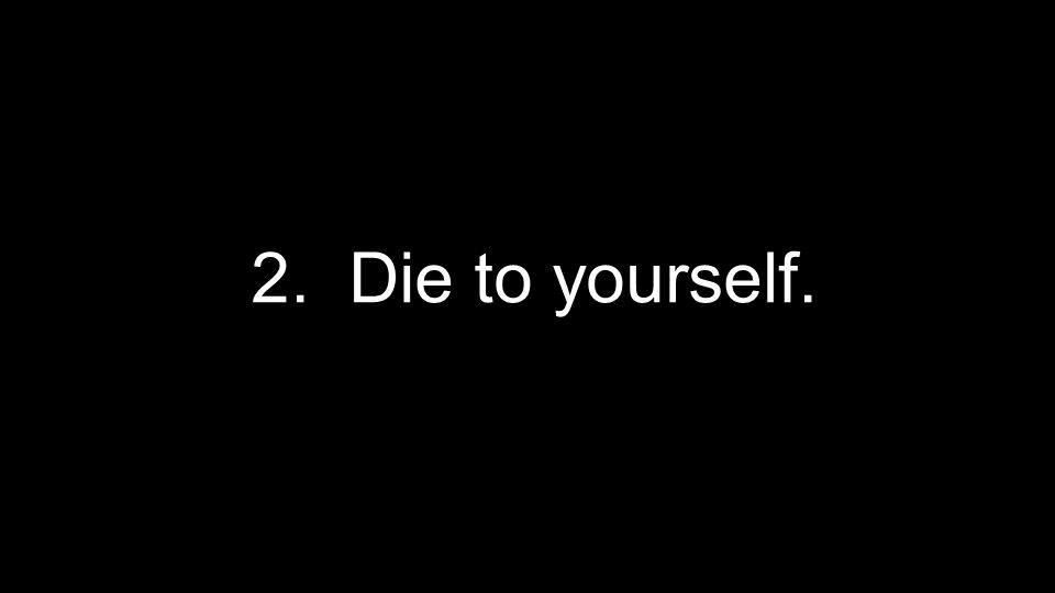 2. Die to yourself.
