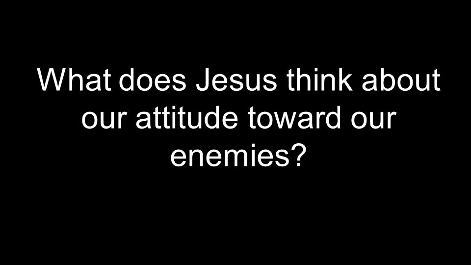 What does Jesus think about our attitude toward our enemies