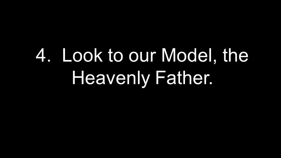 4. Look to our Model, the Heavenly Father.