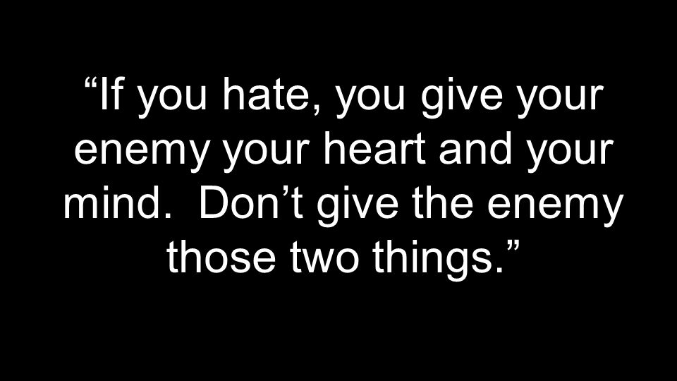 If you hate, you give your enemy your heart and your mind. Don't give the enemy those two things.