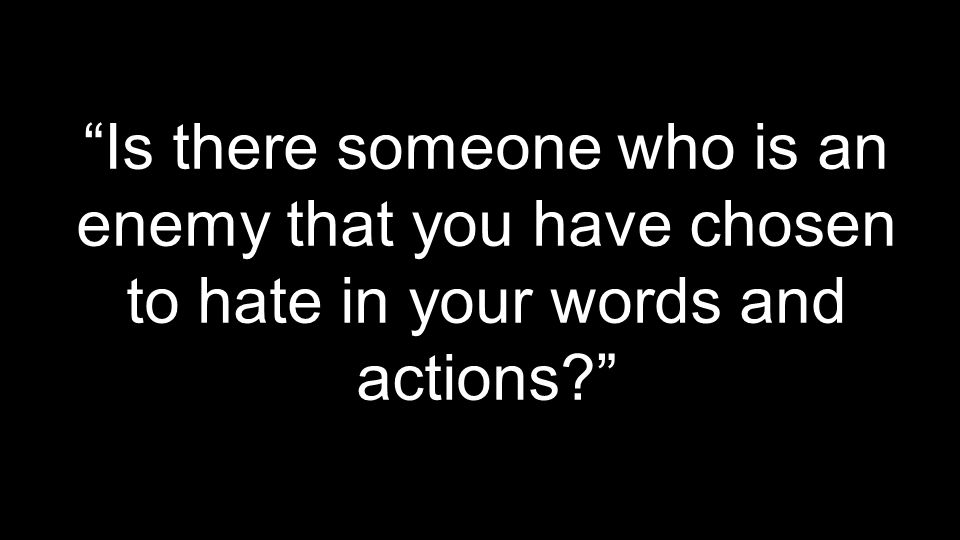 Is there someone who is an enemy that you have chosen to hate in your words and actions