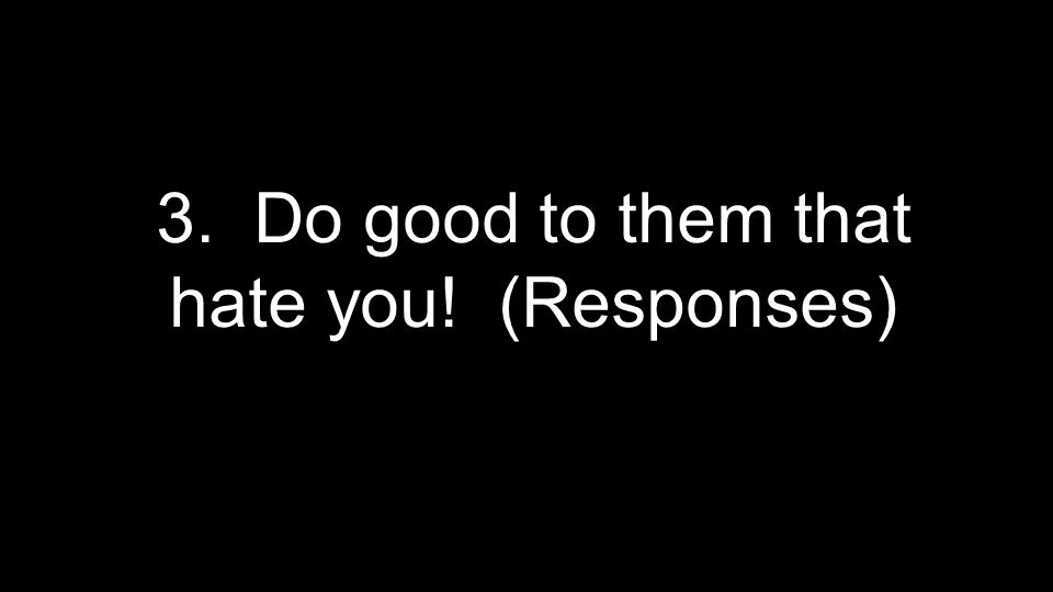 3. Do good to them that hate you! (Responses)