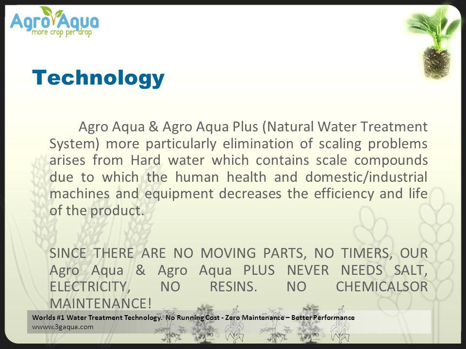Worlds #1 Water Treatment Technology. No Running Cost - Zero Maintenance – Better Performance wwww.3gaqua.com Technology Agro Aqua & Agro Aqua Plus (N