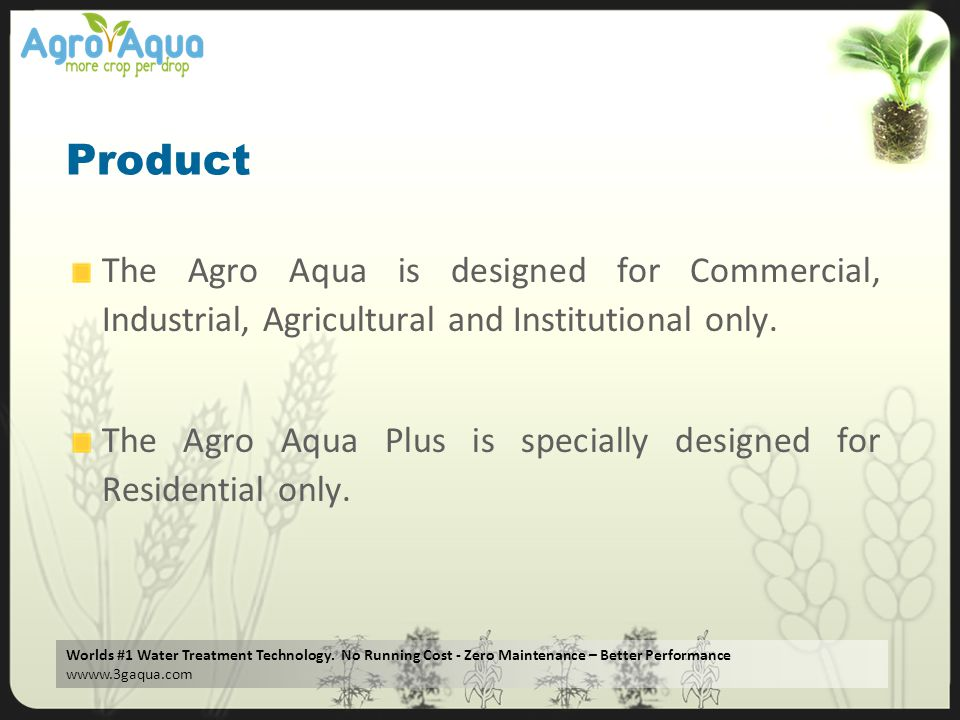 Worlds #1 Water Treatment Technology. No Running Cost - Zero Maintenance – Better Performance wwww.3gaqua.com Product The Agro Aqua is designed for Co