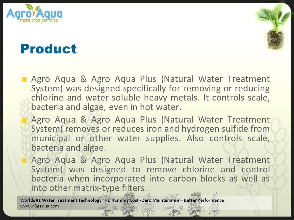 Worlds #1 Water Treatment Technology. No Running Cost - Zero Maintenance – Better Performance wwww.3gaqua.com Product Agro Aqua & Agro Aqua Plus (Natu