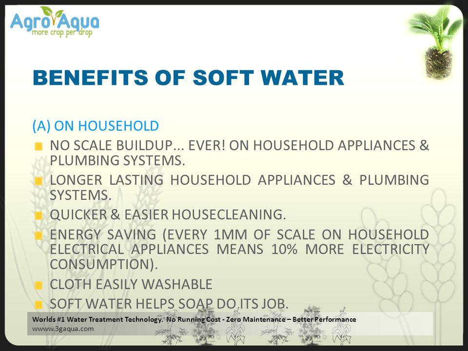 Worlds #1 Water Treatment Technology. No Running Cost - Zero Maintenance – Better Performance wwww.3gaqua.com BENEFITS OF SOFT WATER (A) ON HOUSEHOLD