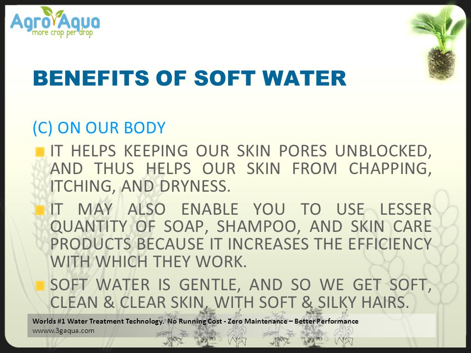 Worlds #1 Water Treatment Technology. No Running Cost - Zero Maintenance – Better Performance wwww.3gaqua.com BENEFITS OF SOFT WATER (C) ON OUR BODY I