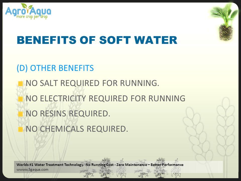 Worlds #1 Water Treatment Technology. No Running Cost - Zero Maintenance – Better Performance wwww.3gaqua.com BENEFITS OF SOFT WATER (D) OTHER BENEFIT