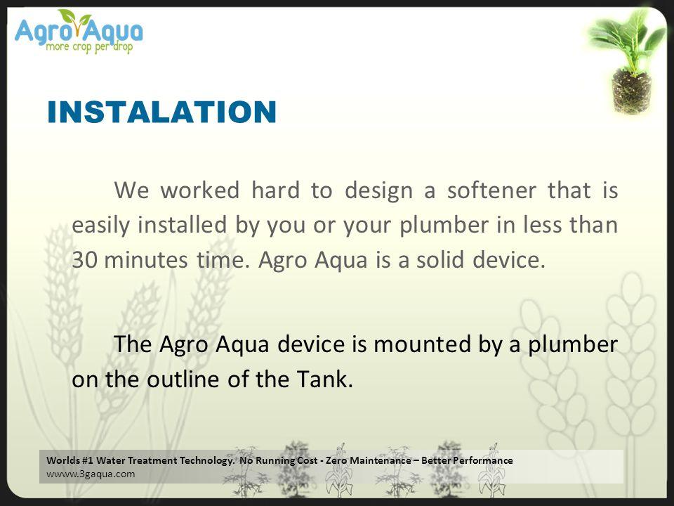 Worlds #1 Water Treatment Technology. No Running Cost - Zero Maintenance – Better Performance wwww.3gaqua.com INSTALATION We worked hard to design a s