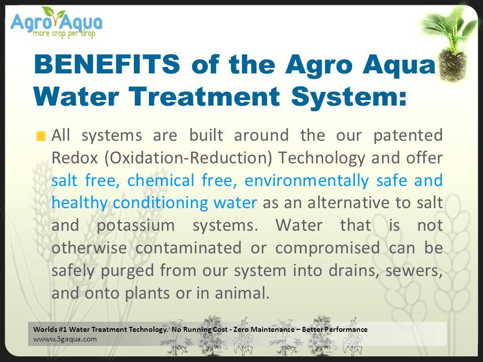 Worlds #1 Water Treatment Technology. No Running Cost - Zero Maintenance – Better Performance wwww.3gaqua.com BENEFITS of the Agro Aqua Water Treatmen