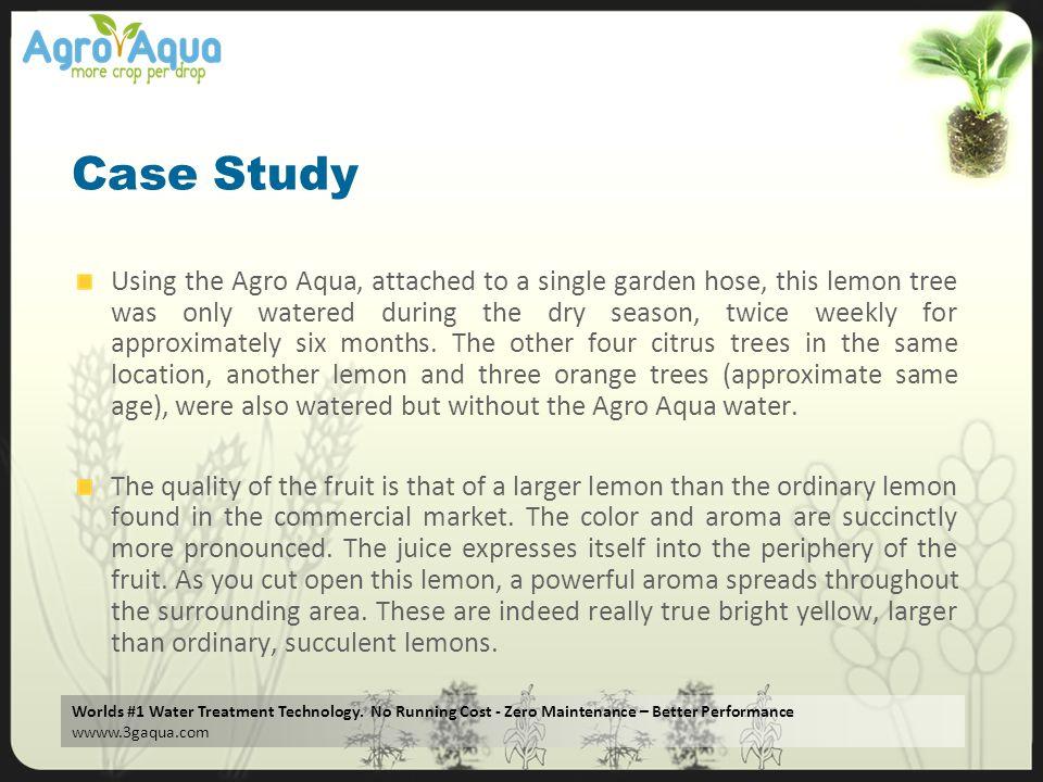 Worlds #1 Water Treatment Technology. No Running Cost - Zero Maintenance – Better Performance wwww.3gaqua.com Case Study Using the Agro Aqua, attached