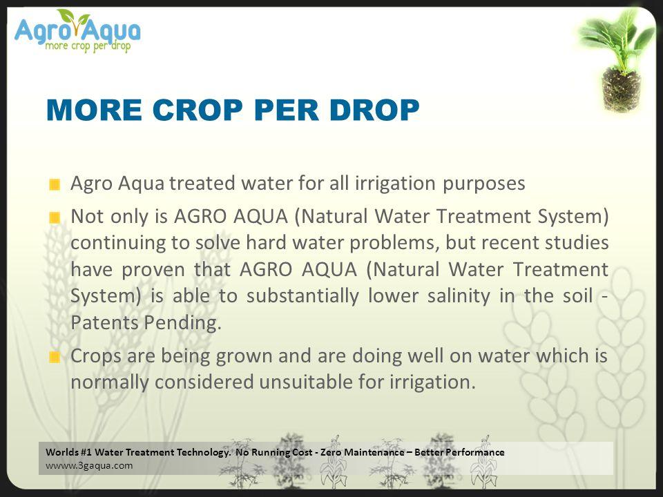 Worlds #1 Water Treatment Technology. No Running Cost - Zero Maintenance – Better Performance wwww.3gaqua.com MORE CROP PER DROP Agro Aqua treated wat