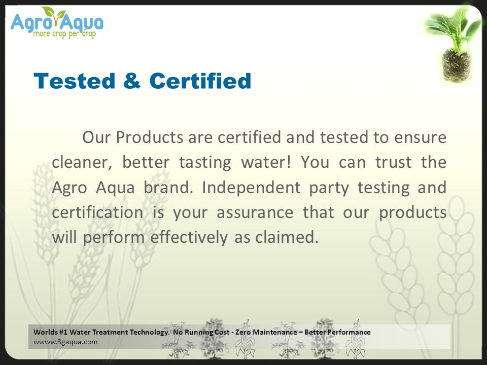 Worlds #1 Water Treatment Technology. No Running Cost - Zero Maintenance – Better Performance wwww.3gaqua.com Tested & Certified Our Products are cert