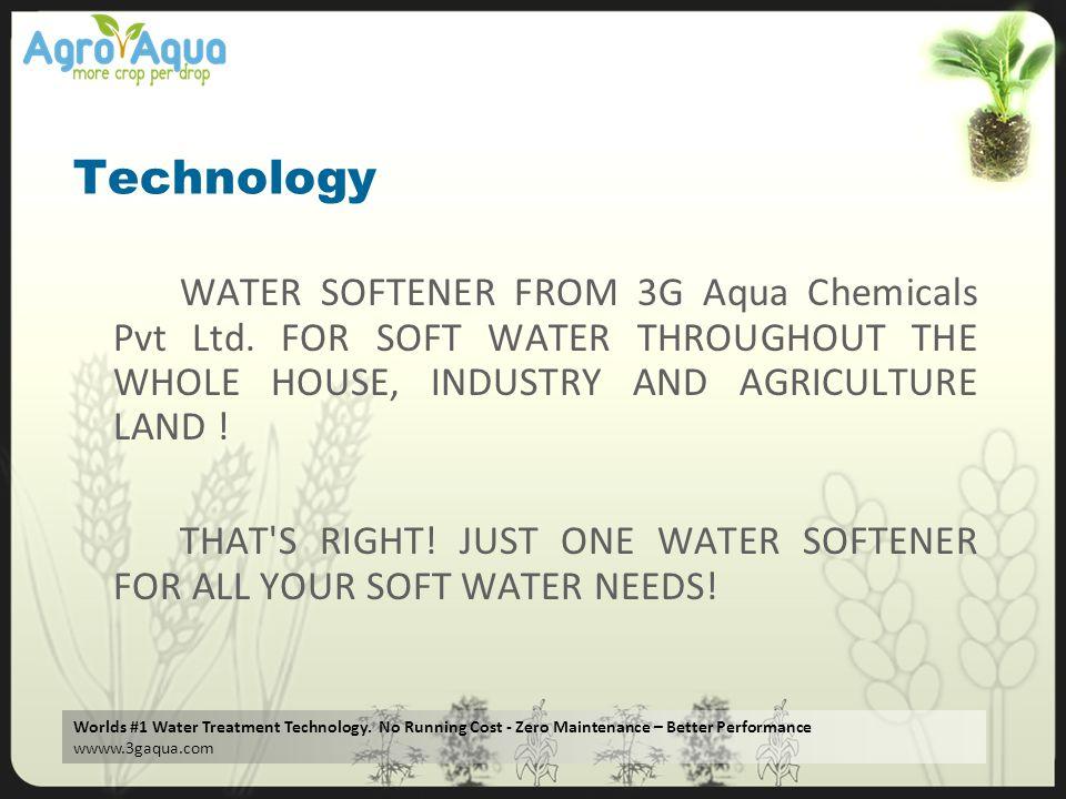 Worlds #1 Water Treatment Technology. No Running Cost - Zero Maintenance – Better Performance wwww.3gaqua.com Technology WATER SOFTENER FROM 3G Aqua C