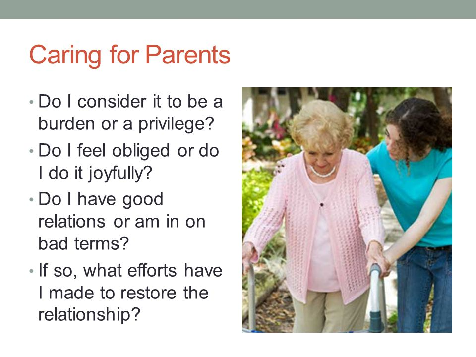 Caring for Parents Do I consider it to be a burden or a privilege? Do I feel obliged or do I do it joyfully? Do I have good relations or am in on bad