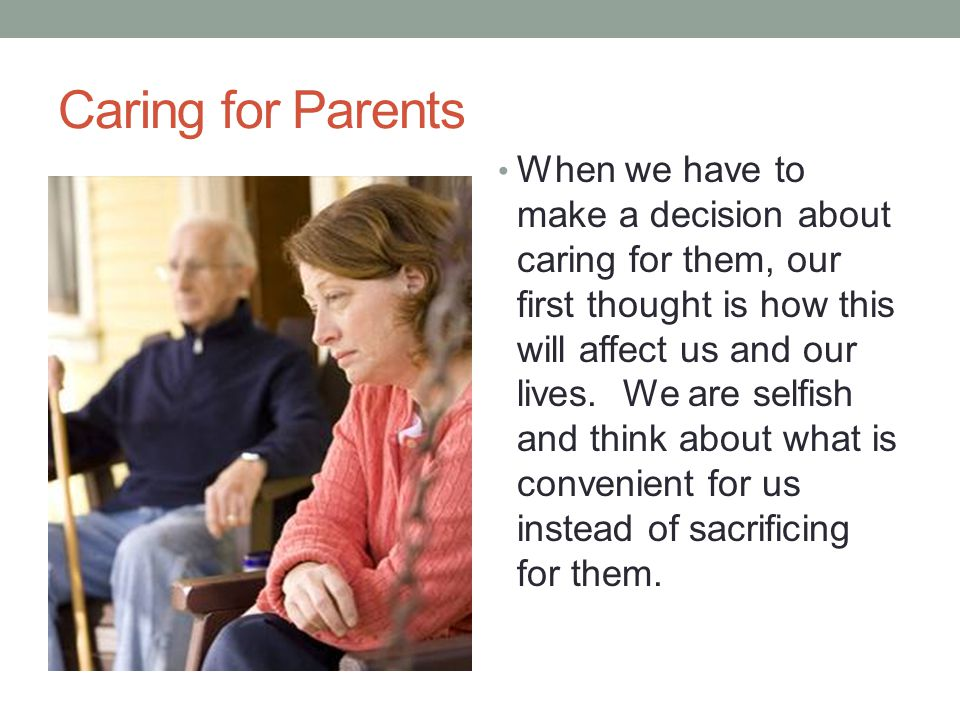 Caring for Parents When we have to make a decision about caring for them, our first thought is how this will affect us and our lives. We are selfish a