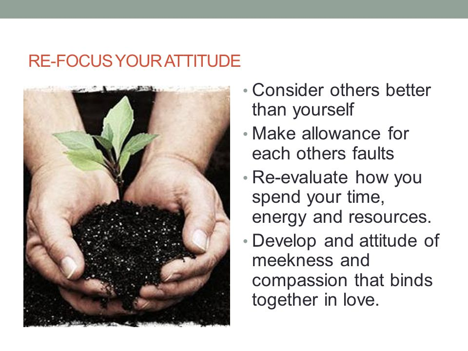 RE-FOCUS YOUR ATTITUDE Consider others better than yourself Make allowance for each others faults Re-evaluate how you spend your time, energy and reso