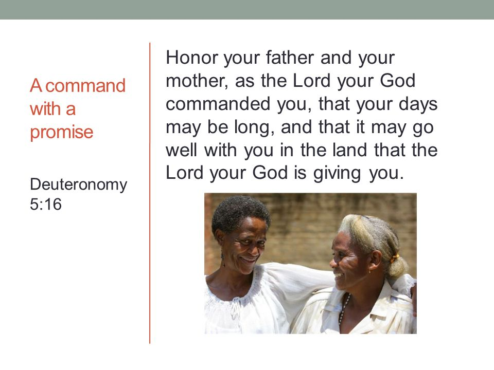 A command with a promise Honor your father and your mother, as the Lord your God commanded you, that your days may be long, and that it may go well with you in the land that the Lord your God is giving you.