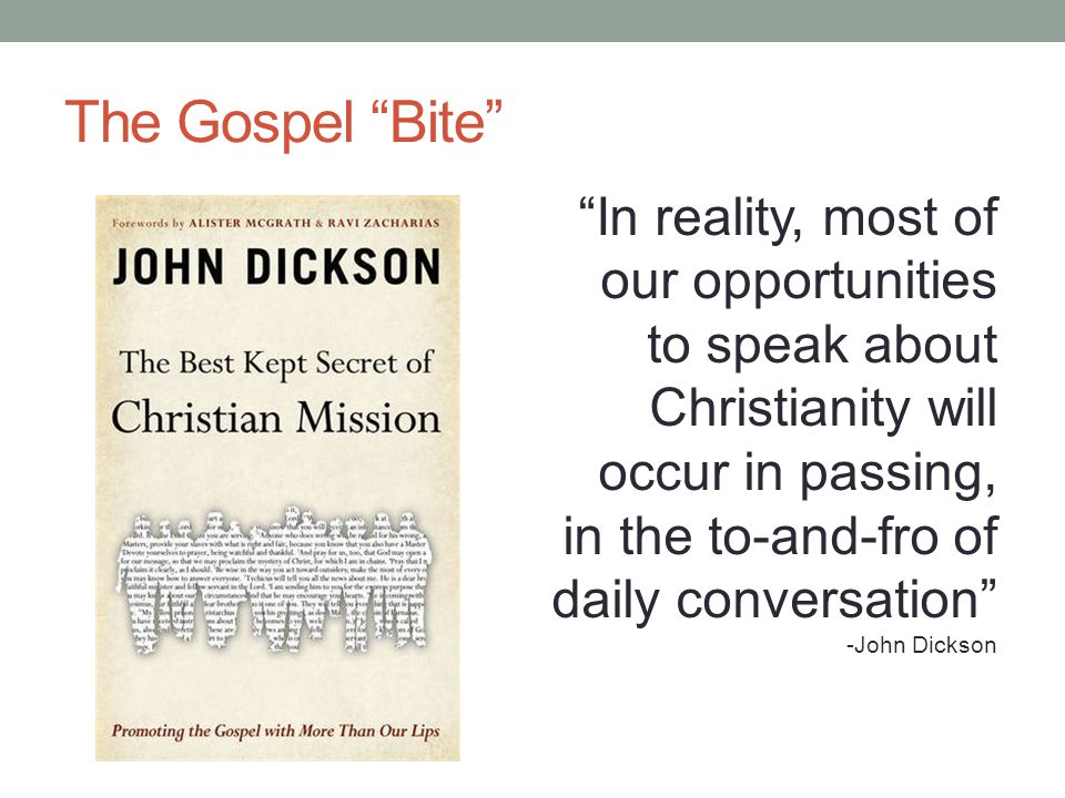 "The Gospel ""Bite"" ""In reality, most of our opportunities to speak about Christianity will occur in passing, in the to-and-fro of daily conversation"" -"