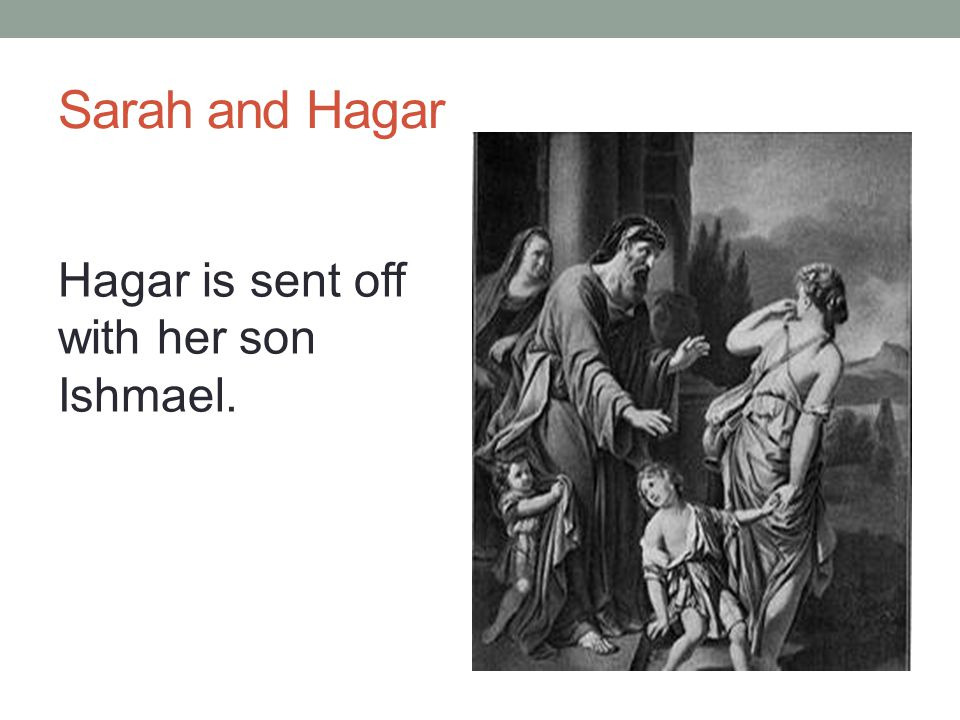 Sarah and Hagar Hagar is sent off with her son Ishmael.
