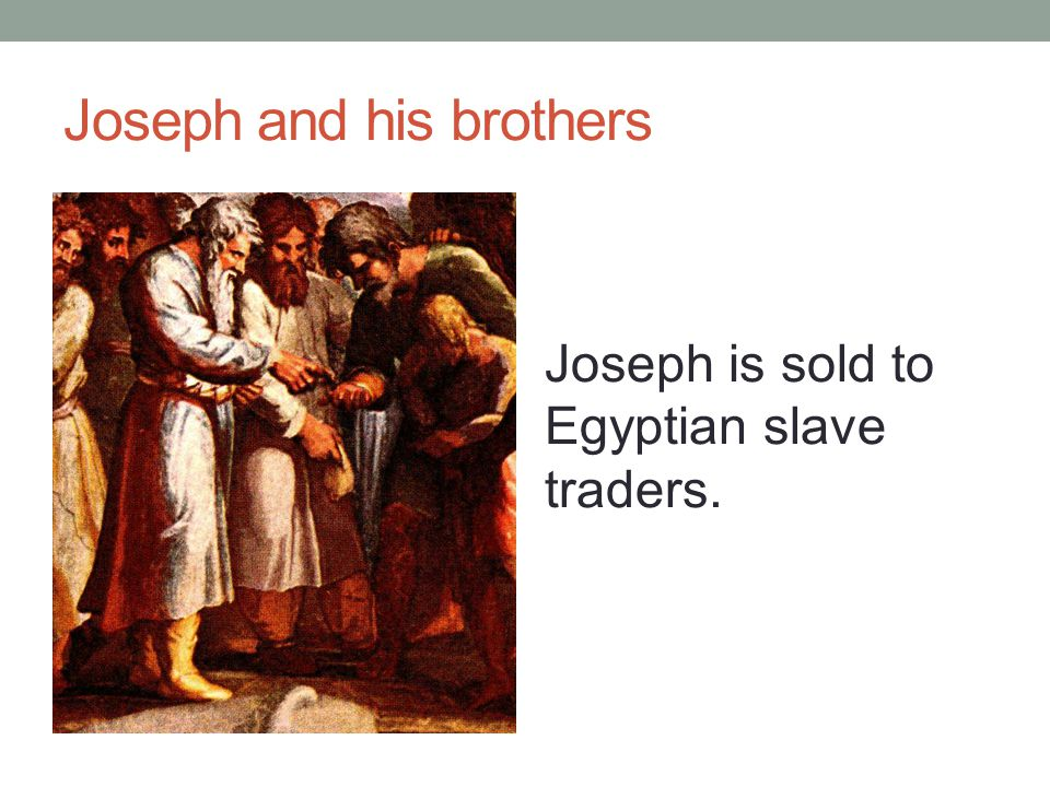 Joseph and his brothers Joseph is sold to Egyptian slave traders.