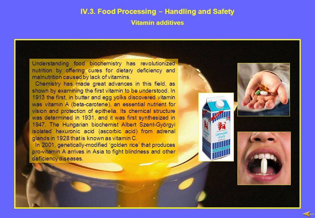 IV.3. Food Processing - Handling and Safety Vitamin additives Understanding food biochemistry has revolutionized nutrition by offering cures for dieta