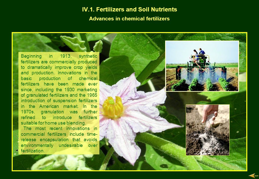 IV.1. Fertilizers and Soil Nutrients Advances in chemical fertilizers Beginning in 1913, synthetic fertilizers are commercially produced to dramatical