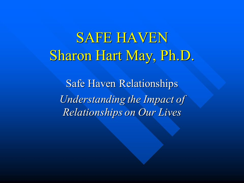 SAFE HAVEN Sharon Hart May, Ph.D. Safe Haven Relationships Understanding the Impact of Relationships on Our Lives