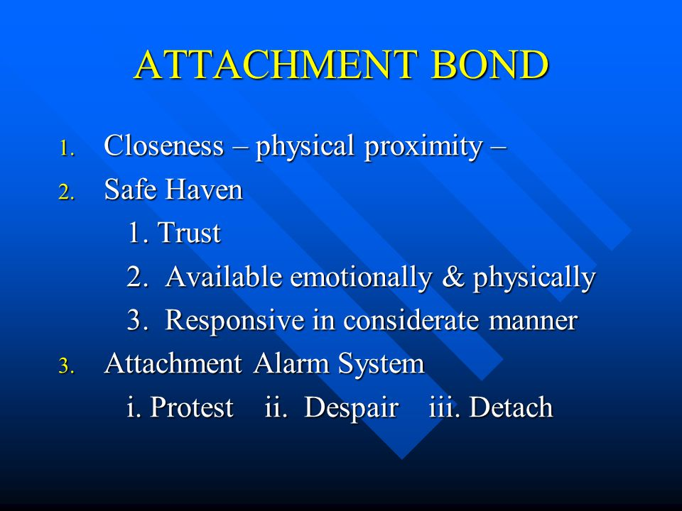 ATTACHMENT BOND 1. Closeness – physical proximity – 2.
