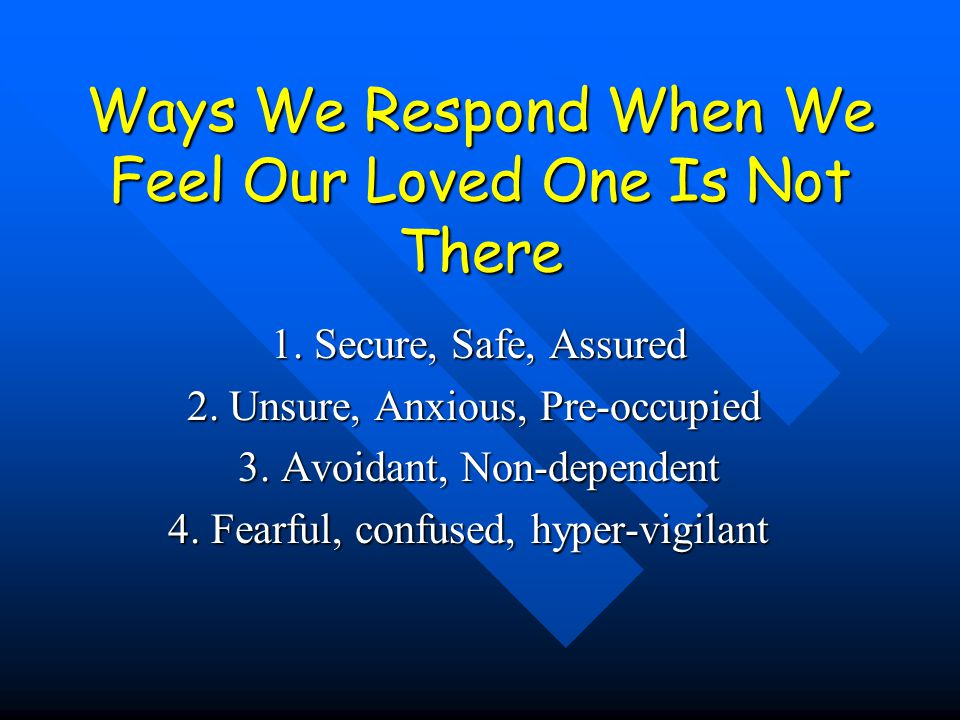 Ways We Respond When We Feel Our Loved One Is Not There 1. Secure, Safe, Assured 1. Secure, Safe, Assured 2. Unsure, Anxious, Pre-occupied 2. Unsure,