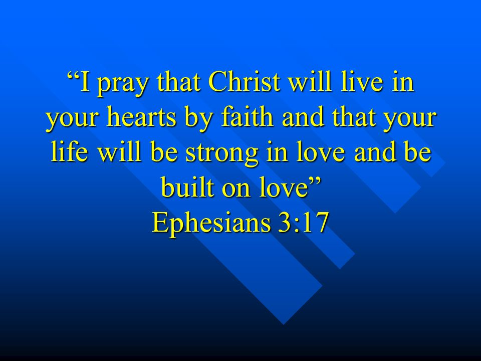 I pray that Christ will live in your hearts by faith and that your life will be strong in love and be built on love Ephesians 3:17