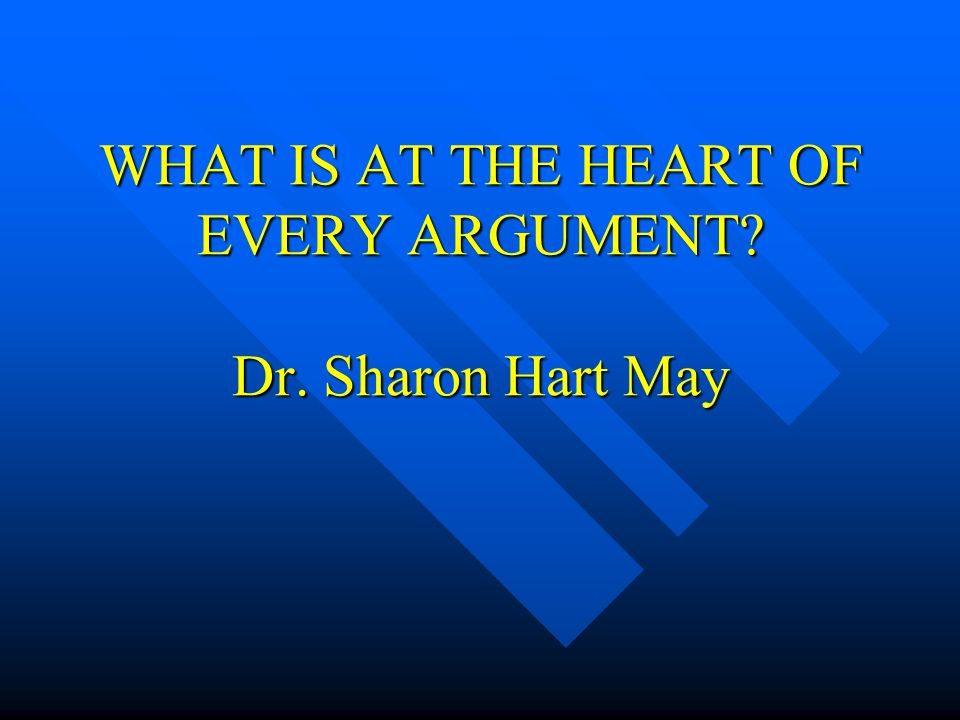 WHAT IS AT THE HEART OF EVERY ARGUMENT Dr. Sharon Hart May