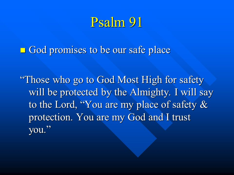 "Psalm 91 God promises to be our safe place God promises to be our safe place ""Those who go to God Most High for safety will be protected by the Almigh"