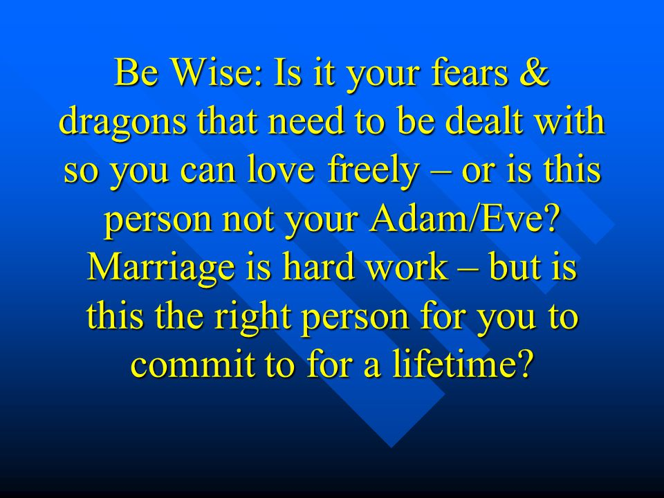 Be Wise: Is it your fears & dragons that need to be dealt with so you can love freely – or is this person not your Adam/Eve.