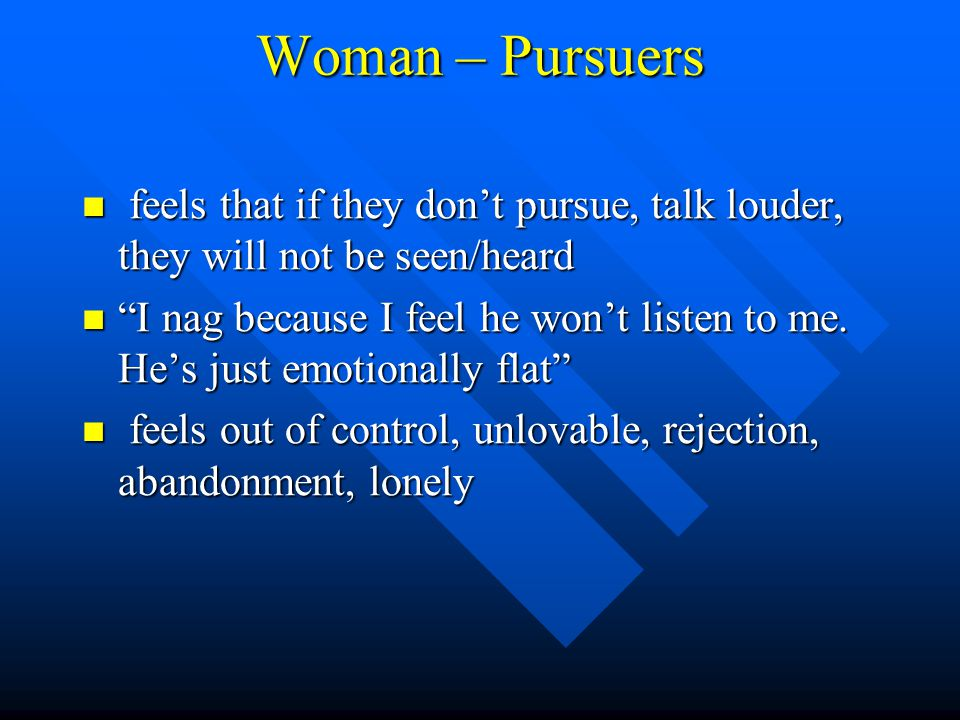 Woman – Pursuers feels that if they don't pursue, talk louder, they will not be seen/heard feels that if they don't pursue, talk louder, they will not