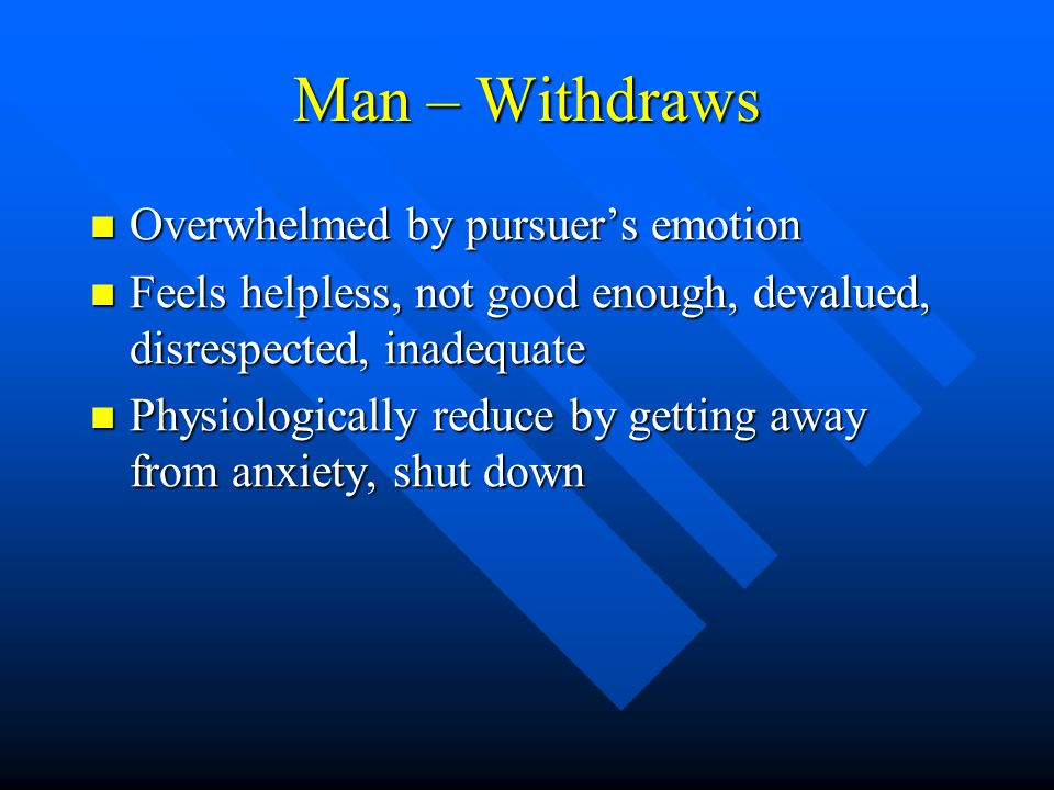 Man – Withdraws Overwhelmed by pursuer's emotion Overwhelmed by pursuer's emotion Feels helpless, not good enough, devalued, disrespected, inadequate