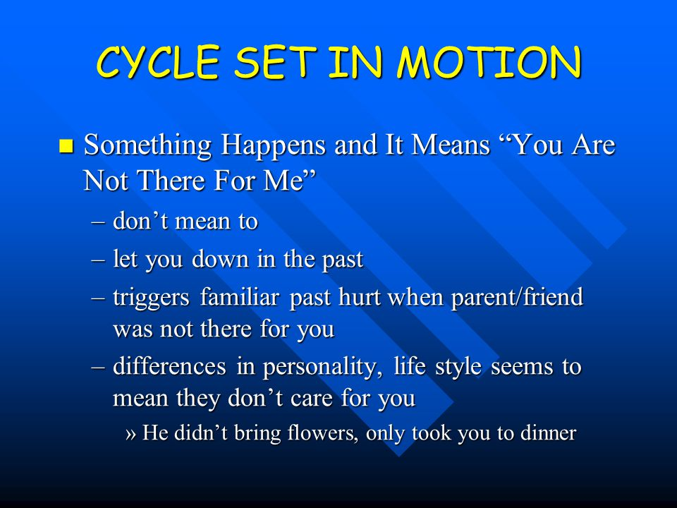 CYCLE SET IN MOTION Something Happens and It Means You Are Not There For Me Something Happens and It Means You Are Not There For Me –don't mean to –let you down in the past –triggers familiar past hurt when parent/friend was not there for you –differences in personality, life style seems to mean they don't care for you »He didn't bring flowers, only took you to dinner