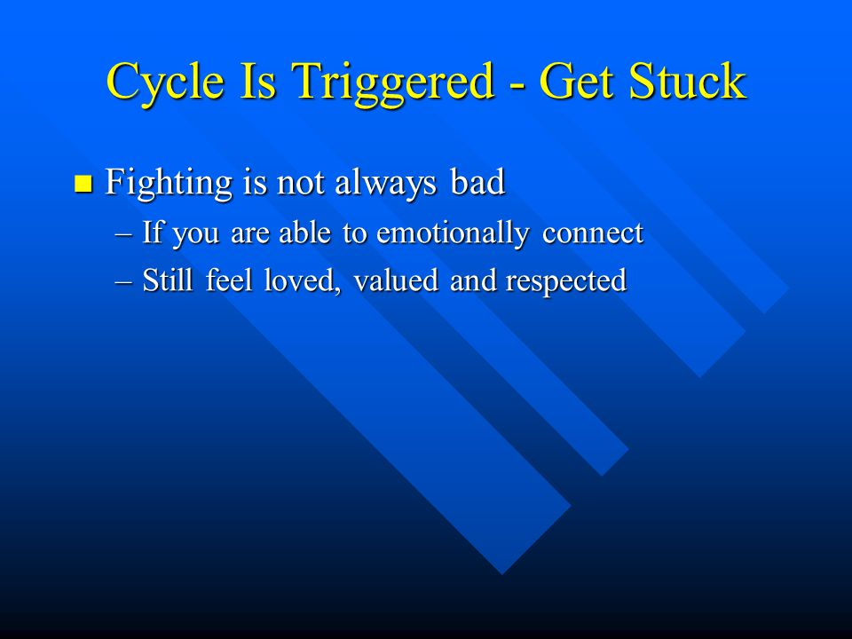 Cycle Is Triggered - Get Stuck Fighting is not always bad Fighting is not always bad –If you are able to emotionally connect –Still feel loved, valued