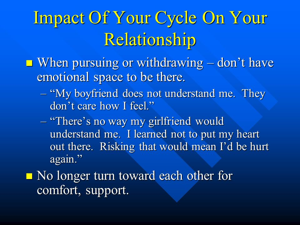 Impact Of Your Cycle On Your Relationship When pursuing or withdrawing – don't have emotional space to be there. When pursuing or withdrawing – don't