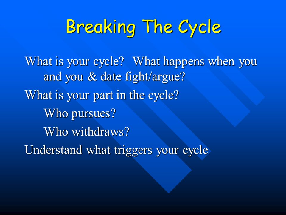 Breaking The Cycle What is your cycle? What happens when you and you & date fight/argue? What is your part in the cycle? Who pursues? Who withdraws? U