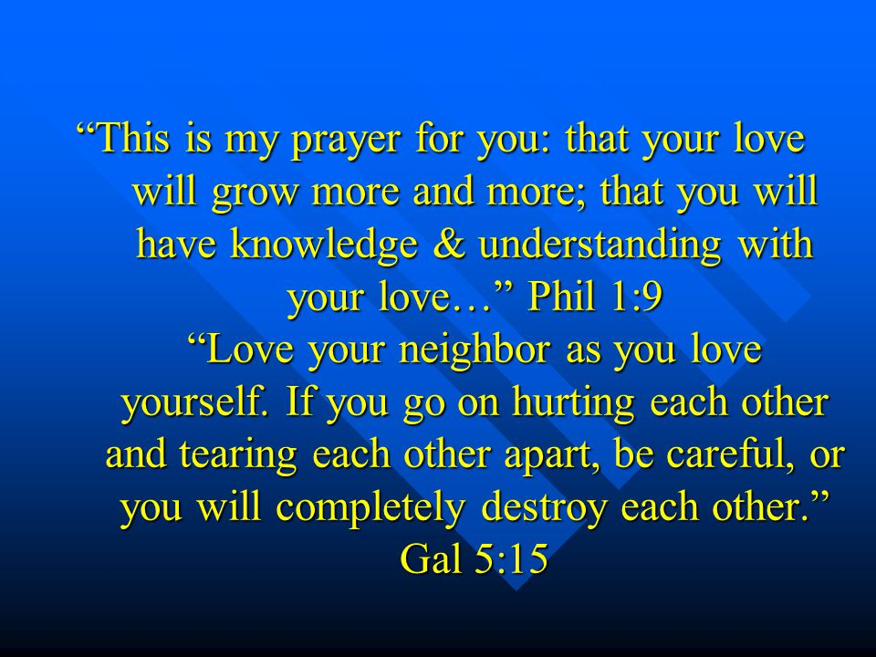 This is my prayer for you: that your love will grow more and more; that you will have knowledge & understanding with your love… Phil 1:9 Love your neighbor as you love yourself.