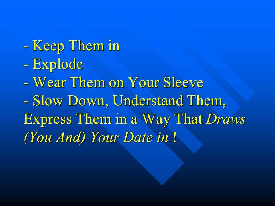 - Keep Them in - Explode - Wear Them on Your Sleeve - Slow Down, Understand Them, Express Them in a Way That Draws (You And) Your Date in !