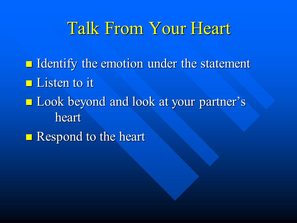 Talk From Your Heart Identify the emotion under the statement Identify the emotion under the statement Listen to it Listen to it Look beyond and look at your partner's heart Look beyond and look at your partner's heart Respond to the heart Respond to the heart